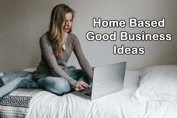Home Based Good Business Ideas